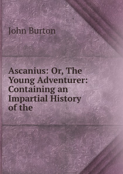 John Burton Ascanius: Or, The Young Adventurer: Containing an Impartial History of the .
