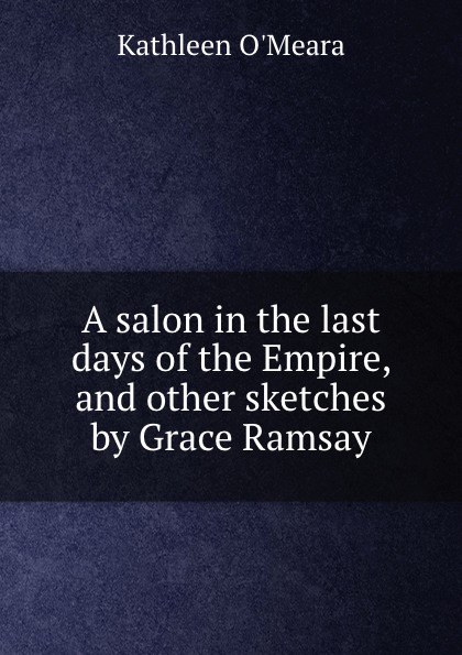 Kathleen O'Meara A salon in the last days of the Empire, and other sketches by Grace Ramsay kathleen june horne 24 days of devotion