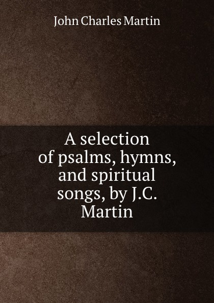 Фото - John Charles Martin A selection of psalms, hymns, and spiritual songs, by J.C. Martin william parkinson a selection of hymns and spiritual songs