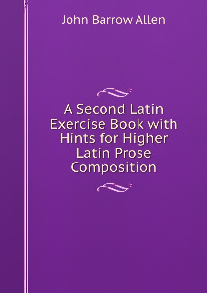 John Barrow Allen A Second Latin Exercise Book with Hints for Higher Latin Prose Composition