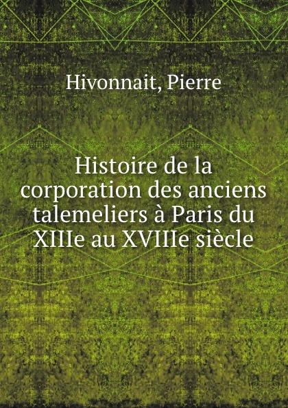 Pierre Hivonnait Histoire de la corporation des anciens talemeliers a Paris du XIIIe au XVIIIe siecle