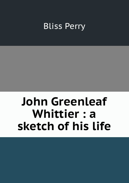 Bliss Perry John Greenleaf Whittier : a sketch of his life john g whittier a biographical sketch