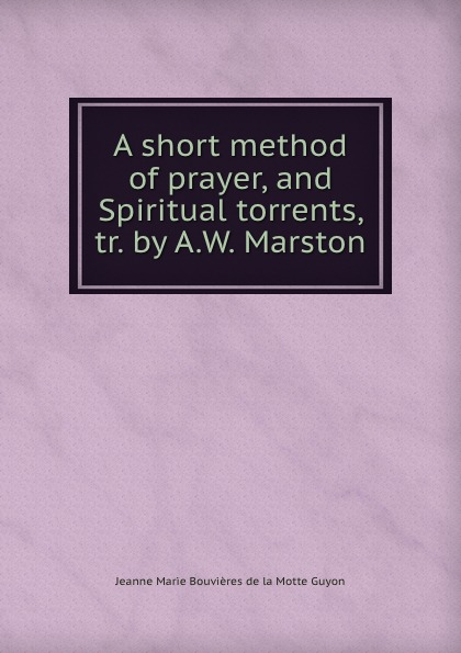 Jeanne Marie Bouvières de la Motte Guyon A short method of prayer, and Spiritual torrents, tr. by A.W. Marston jeanne marie bouvières de la motte guyon a short method of prayer and spiritual torrents tr by a w marston