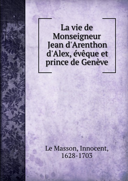 Innocent le Masson La vie de Monseigneur Jean d.Arenthon d.Alex, eveque et prince de Geneve