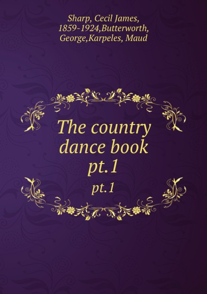 Cecil James Sharp The country dance book. pt.1
