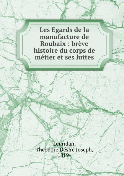 Théodore Désiré Joseph Leuridan Les Egards de la manufacture de Roubaix : breve histoire du corps de metier et ses luttes