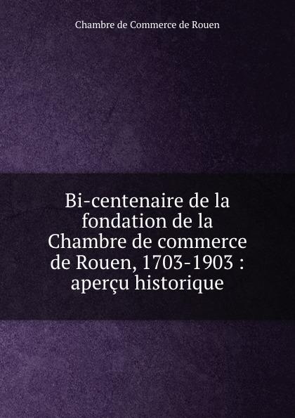 Chambre de Commerce de Rouen Bi-centenaire de la fondation de la Chambre de commerce de Rouen, 1703-1903 : apercu historique
