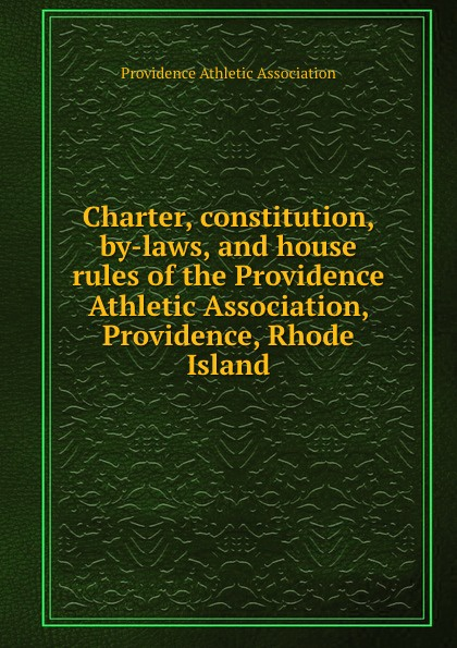 Charter, constitution, by-laws, and house rules of the Providence Athletic Association, Providence, Rhode Island