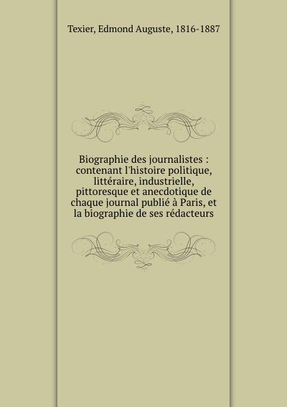 Edmond Auguste Texier Biographie des journalistes : contenant l.histoire politique, litteraire, industrielle, pittoresque et anecdotique de chaque journal publie a Paris, et la biographie de ses redacteurs