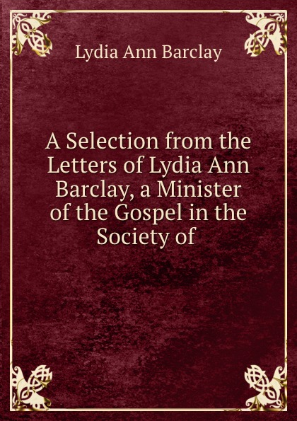 купить Lydia Ann Barclay A Selection from the Letters of Lydia Ann Barclay, a Minister of the Gospel in the Society of . по цене 989 рублей