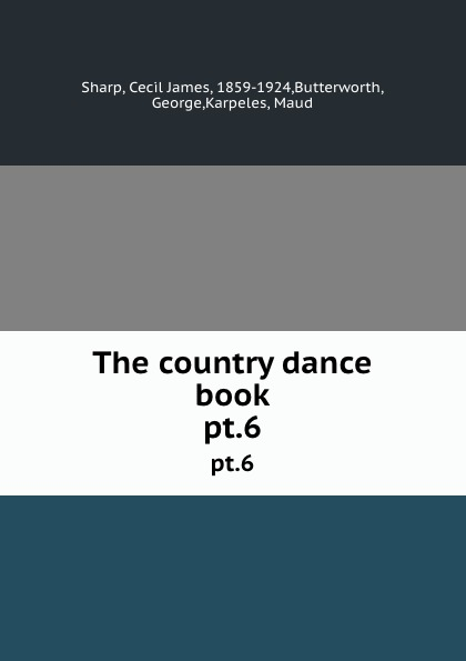 Cecil James Sharp The country dance book. pt.6