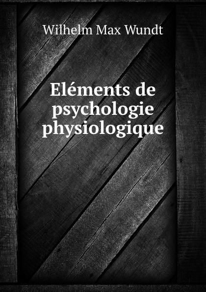 Wundt Wilhelm Max Elements de psychologie physiologique wundt wilhelm max elements de psychologie physiologique 1