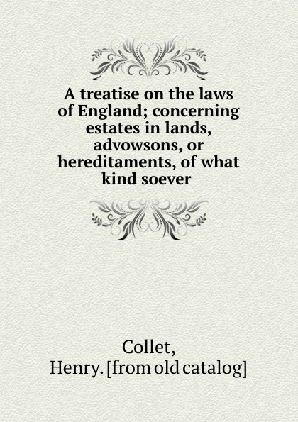 Henry Collet A treatise on the laws of England; concerning estates in lands, advowsons, or hereditaments, of what kind soever