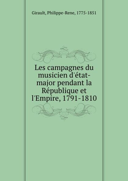 Philippe-Rene Girault Les campagnes du musicien d.etat-major pendant la Republique et l.Empire, 1791-1810