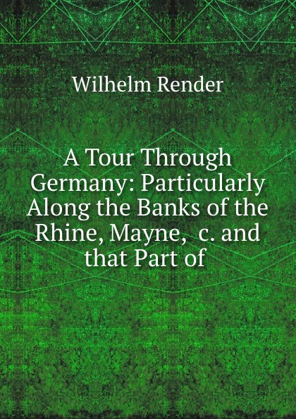 лучшая цена Wilhelm Render A Tour Through Germany: Particularly Along the Banks of the Rhine, Mayne, .c. and that Part of .