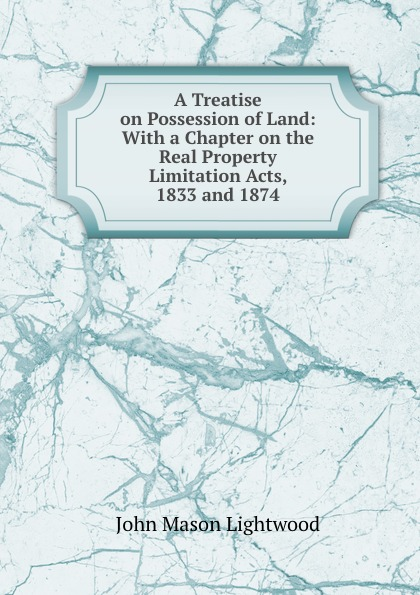 John Mason Lightwood A Treatise on Possession of Land: With a Chapter on the Real Property Limitation Acts, 1833 and 1874