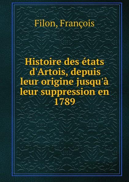 François Filon Histoire des etats d.Artois, depuis leur origine jusqu.a leur suppression en 1789