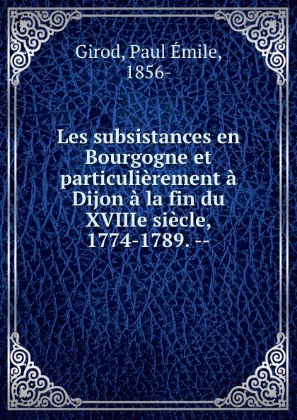 Paul Émile Girod Les subsistances en Bourgogne et particulierement a Dijon a la fin du XVIIIe siecle, 1774-1789. -- patrick bruel dijon