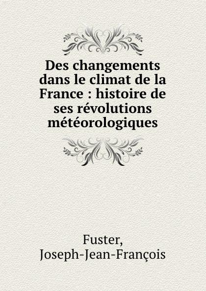 Фото - Joseph-Jean-François Fuster Des changements dans le climat de la France : histoire de ses revolutions meteorologiques jean paul gaultier le male