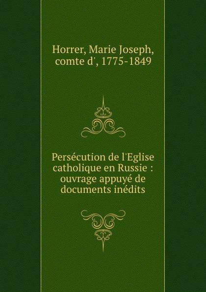Marie Joseph Horrer Persecution de l.Eglise catholique en Russie : ouvrage appuye de documents inedits
