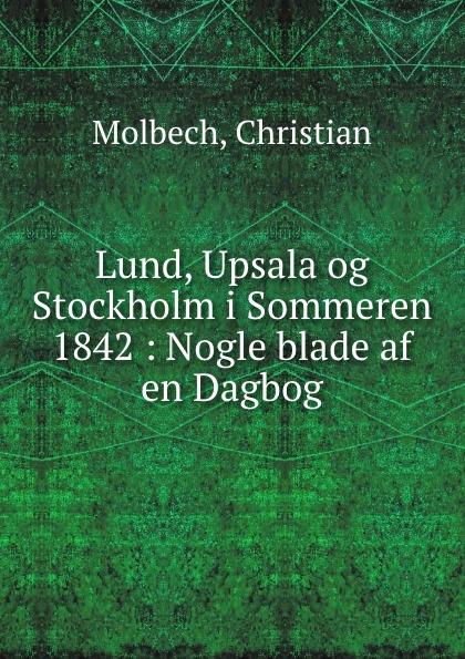 Christian Molbech Lund, Upsala og Stockholm i Sommeren 1842 : Nogle blade af en Dagbog kodaline københavn