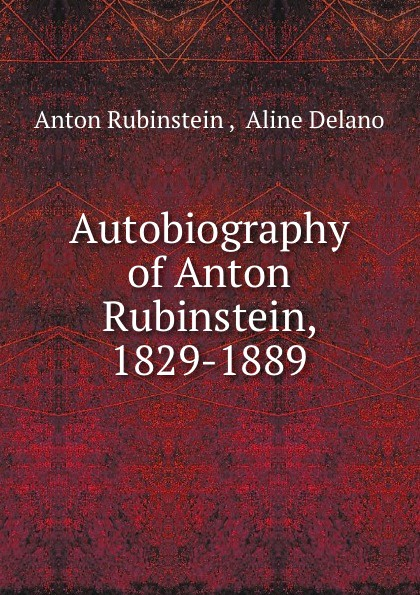 Anton Rubinstein Autobiography of Anton Rubinstein, 1829-1889 bernhard vogel anton rubinstein
