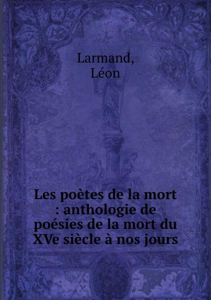 Léon Larmand Les poetes de la mort : anthologie de poesies de la mort du XVe siecle a nos jours pontus de tyard les poetes de la pleiade