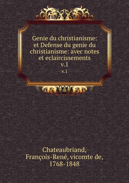 François-René Chateaubriand Genie du christianisme: et Defense du genie du christianisme: avec notes et eclaircissements. v.1