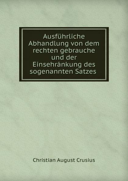 лучшая цена Christian August Crusius Ausfuhrliche Abhandlung von dem rechten gebrauche und der Einsehrankung des sogenannten Satzes .