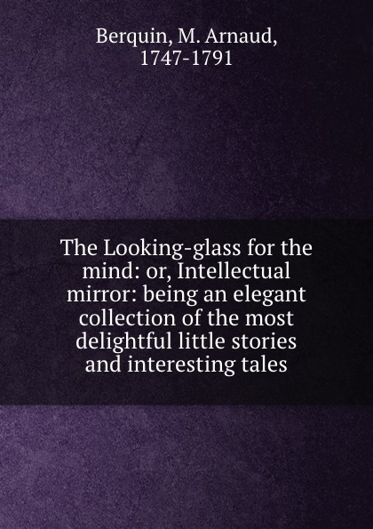 M. Arnaud Berquin The Looking-glass for the mind: or, Intellectual mirror: being an elegant collection of the most delightful little stories and interesting tales
