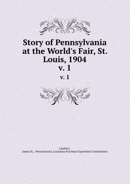 James H. Pennsylvania Lambert Story of Pennsylvania at the World.s Fair, St. Louis, 1904. v. 1