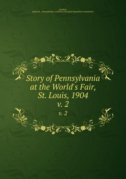 James H. Pennsylvania Lambert Story of Pennsylvania at the World.s Fair, St. Louis, 1904. v. 2