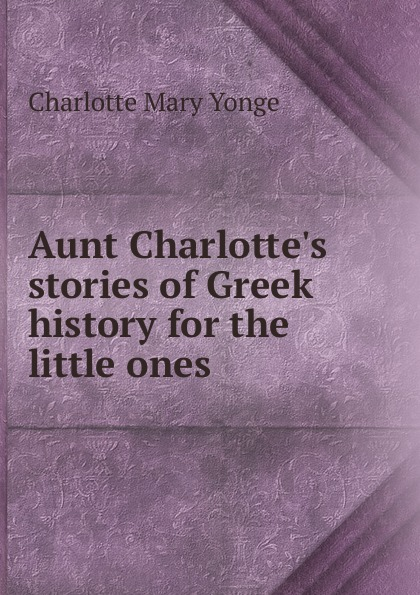 Charlotte Mary Yonge Aunt Charlotte.s stories of Greek history for the little ones
