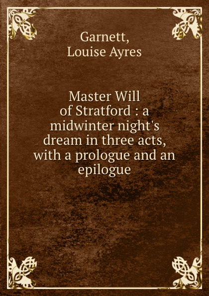 Louise Ayres Garnett Master Will of Stratford : a midwinter night.s dream in three acts, with a prologue and an epilogue