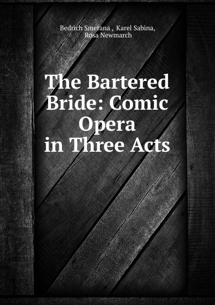 Bedrich Smetana The Bartered Bride: Comic Opera in Three Acts cheryl reavis the bartered bride