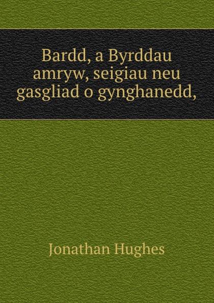 Bardd, a Byrddau amryw, seigiau neu gasgliad o gynghanedd,