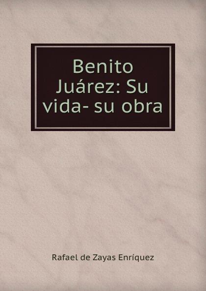 Rafael de Zayas Enríquez Benito Juarez: Su vida- su obra a life of benito juarez