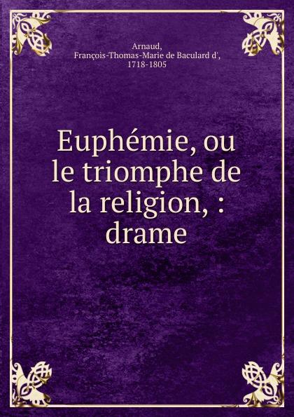 François-Thomas-Marie de Baculard d' Arnaud Euphemie, ou le triomphe de la religion, : drame. françois thomas marie de baculard d arnaud fanni ou l heureux repentir