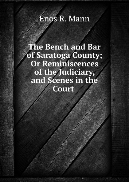 цена на Enos R. Mann The Bench and Bar of Saratoga County; Or Reminiscences of the Judiciary, and Scenes in the Court .