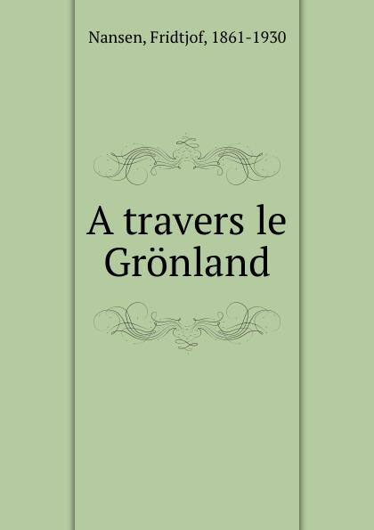 Fridtjof Nansen A travers le Gronland fridtjof nansen auf schneeschuhen durch gronland