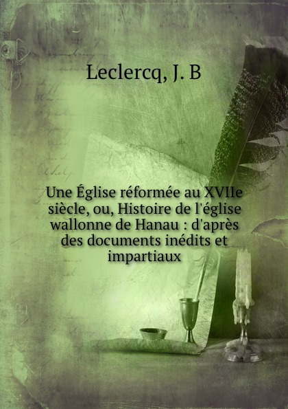 J.B. Leclercq Une Eglise reformee au XVIIe siecle, ou, Histoire de l.eglise wallonne de Hanau : d.apres des documents inedits et impartiaux roger hodgson hanau