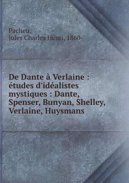 Jules Charles Henri Pacheu De Dante a Verlaine : etudes d.idealistes . mystiques : Dante, Spenser, Bunyan, Shelley, Verlaine, Huysmans joris karl huysmans a rebours
