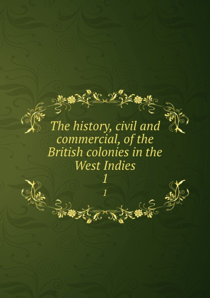 Bryan Edwards The history, civil and commercial, of the British colonies in the West Indies. 1 bryan edwards the history civil and commercial of the british west indies vol 1
