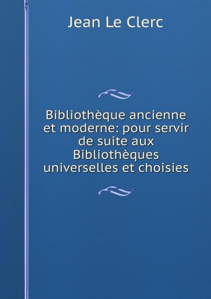 Фото - Jean le Clerc Bibliotheque ancienne et moderne: pour servir de suite aux Bibliotheques universelles et choisies jean paul gaultier le male
