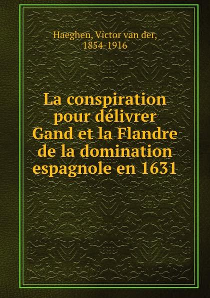 Victor van der Haeghen La conspiration pour delivrer Gand et la Flandre de la domination espagnole en 1631 victor van der haeghen la conspiration pour delivrer gand et la flandre de la domination espagnole en 1631