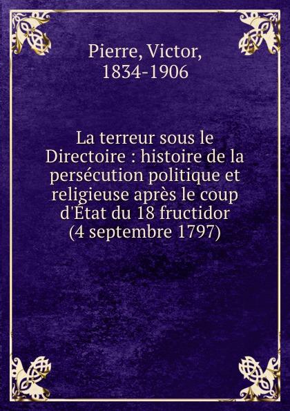 Victor Pierre La terreur sous le Directoire : histoire de la persecution politique et religieuse apres le coup d.Etat du 18 fructidor (4 septembre 1797)
