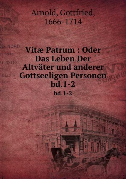 Gottfried Arnold Vitae Patrum : Oder Das Leben Der Altvater und anderer Gottseeligen Personen. bd.1-2