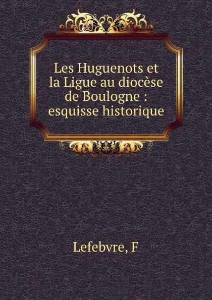 купить F. Lefebvre Les Huguenots et la Ligue au diocese de Boulogne : esquisse historique по цене 838 рублей