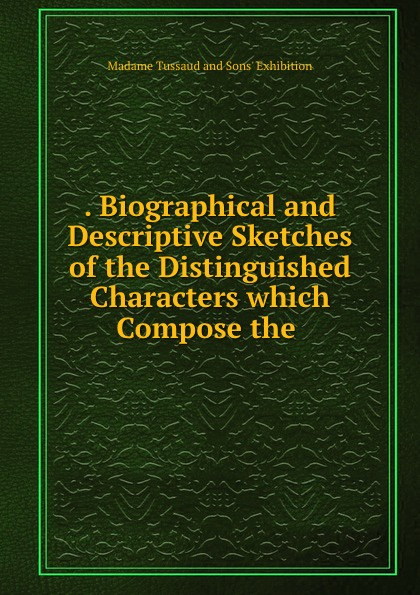 . Biographical and Descriptive Sketches of the Distinguished Characters which Compose the .