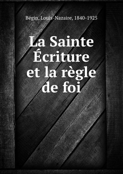 Louis-Nazaire Bégin La Sainte Ecriture et la regle de foi bégin bégin annales de la chirurgie francaise et etrangere vol 3 classic reprint